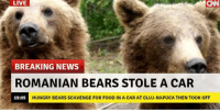 Typical Romanian bears.  https://9gag.com/gag/aL8oemM/sc/funny?ref=fbsc: LIVE  CAN  BREAKING NEWS  ROMANIAN BEARS STOLE A CAR  19:05  HUNGRY BEARS SCAVENGE FOR FOOD IN A CAR AT CLUJ-NAPOCA THEN TOOK OFF Typical Romanian bears.  https://9gag.com/gag/aL8oemM/sc/funny?ref=fbsc