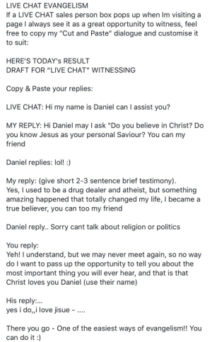 "Drug Dealer, Jesus, and Life: LIVE CHAT EVANGELISM  If a LIVE CHAT sales person box pops up when Im visiting a  page l always see it as a great opportunity to witness, feel  free to copy my ""Cut and Paste"" dialogue and customise it  to suit  HERE'S TODAY's RESULT  DRAFT FOR ""LIVE CHAT"" WITNESSING  Copy & Paste your replies:  LIVE CHAT: Hi my name is Daniel can I assist you?  MY REPLY: Hi Daniel may I ask ""Do you believe in Christ? Do  you know Jesus as your personal Saviour? You can my  friend  Daniel replies: lol!  My reply: (give short 2-3 sentence brief testimony)  Yes, I used to be a drug dealer and atheist, but something  amazing happened that totally changed my life, I became a  true believer, you can too my friend  Daniel reply.. Sorry cant talk about religion or politics  You reply:  Yeh! I understand, but we may never meet again, so no way  do I want to pass up the opportunity to tell you about the  most important thing you will ever hear, and that is that  Christ loves you Daniel (use their name)  His reply..  yes i do,,i love jisue  There you go - One of the easiest ways of evangelism!! You  can do it : It's that easy to convert someone"
