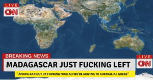 "Everybody say bye to Madagascar!: LIVE  CNN  BREAKING NEWS  LIVE  MADAGASCAR JUST FUCKING LEFT CN  ""AFRICA RAN OUT OF FUCKING FOOD SO WE'RE MOVING TO AUSTRALIA I GUESS"" Everybody say bye to Madagascar!"