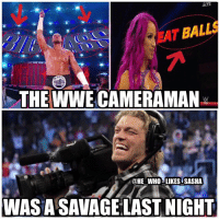 Memes, Savage, and Wrestling: LIVE  EAT BALLS  THE WWE CAMERAMAN  DHE WHO LIKES SASHA  WAS A SAVAGE LAST NIGHT These were some interesting camera angles 😂😂. wwe wwememe wwememes bigcass enzoamore greatballsoffire wwegbof edge sashabanks alexabliss wwefunny legitboss wrestler wrestling wrestlemania prowrestling professionalwrestling worldwrestlingentertainment wweuniverse wwenetwork wwesuperstars raw wweraw mondaynightraw smackdown smackdownlive sdlive wwesmackdown nxt wwenxt