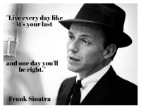 Live Every Dav Like It S Your Last And One Day You Ll Be Right Frank Sinatra Live Every Day Like It S Your Last Frank Sinatra 1060x816 Live Meme On Me Me