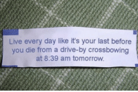 Drive By: Live every day like it's your last before  you die from a drive-by crossbowing  at 8:39 am tomorrow