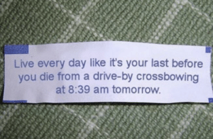Oddly specific: Live every day like it's your last before  you die from a drive-by crossbowing  at 8:39 am tomorrow Oddly specific