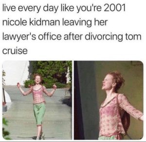 Seriously, live like this every day.: live every day like you're 2001  nicole kidman leaving her  lawyer's office after divorcing tom  cruise Seriously, live like this every day.