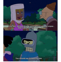 Memes, Bender, and 🤖: Live fast, die young and leave behind a pretty corpse  that's what lalways say  You should say something else Bender knows 😂