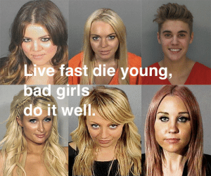 Bad, Girls, and Live: Live fast die young,  bad girls  do it well