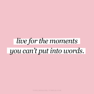 Live For: live for the moments  you can't put into words.  TYPELIKEAGIRL.TUMBLR.COM