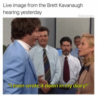 "Funny, Image, and Live: Live image from the Brett Kavanaugh  hearing yesterday  @tank.sinatra  Al even wrote it down in my diary!"" Disaster Artist"