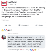 "<p>Lady donates her money she put towards her Linkin Park tickets to the American Foundation for Chesters passing yesterday. via /r/wholesomememes <a href=""http://ift.tt/2uRshRm"">http://ift.tt/2uRshRm</a></p>: LIVE! Live Nation  NATION  43 mins . O  We are incredibly saddened to hear about the passing  of Chester Bennington. The Linkin Park One More  Light North American Tour has been cancelled and  refunds are available at point of purchase. Our  thoughts go out to all those affected  711 Shares  Like  Comment  Share  DO 1.5K  Kelley Drobnis  I will be taking my refund, and donating it in  Chester's name to the American Foundation  for Suicide Prevention. I invite others to join  me in doing so - depression is taking too  many, too young, and it needs to stop.  17 minutes ago . Love . Reply .。  1.4K <p>Lady donates her money she put towards her Linkin Park tickets to the American Foundation for Chesters passing yesterday. via /r/wholesomememes <a href=""http://ift.tt/2uRshRm"">http://ift.tt/2uRshRm</a></p>"