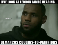 DeMarcus Cousins, LeBron James, and Lebron: LIVE LOOK AT LEBRON JAMES HEARING...  @NBAMEMES  DEMARCUS COUSINS-TO-WARRIORS LeBron James right now. https://t.co/U2wuZ7l5JZ