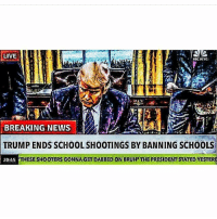 Lmfao: LIVE  NBC NEWS  BREAKING NEWS  TRUMP ENDS SCHOOL SHOOTINGS BY BANNING SCHOOLS  20:45  THESE SHOOTERS GONNA GET DABBED ON BRUH THE PRESIDENT STATED YESTER Lmfao