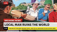 News, Breaking News, and Live: LIVE  ownnews  BREAKING NEWS  LOCAL MAN RUINS THE WORLD  13:36  THE END OF THE WEST BEGINS TODAY, AND ITS ALL BECAUSE OF AN AUTISTIC SERB <p>¿Básicamente, no? La primera Guerra Mundial empezó porque un pavo random serbio asesinó a Franz Ferdinand.</p>