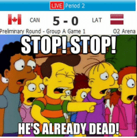 Period, Game, and Live: LIVE period 2  CAN  5-0 LAT  E  Preliminary Round Group A Game 1  O2 Arena  STOP! STOP!  HE'S ALREADY DEAD!