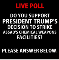 Facilities: LIVE POLL  DO YOU SUPPORT  PRESIDENT TRUMP'S  DECISION TO STRIKE  ASSAD'S CHEMICAL WEAPONS  FACILITIES?  PLEASE ANSWER BELOVW