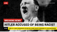 Racist: LIVE  reakvourownnews.com  BREAKING NEWS  HITLER ACCUSED OF BEING RACIST  15:43M  MEN AT A BAR OVERHEARD HITLER SAY SOME RACIST REMARKS TO THE BARTENDER