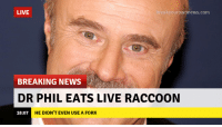 dr phil: LIVE  reakyourownnews.com  BREAKING NEWS  DR PHIL EATS LIVE RACCOON  18:07  HE DIDN'T EVEN USE A FORK