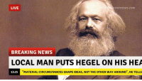 """Local Man: LIVE  roWnne WS.com  BREAKING NEWS  LOCAL MAN PUTS HEGEL ON HIS HEA  MATERIAL CIRCUMSTANCES SHAPE IDEAS, NOT THE OTHER WAY AROUND"""", HE TELLS  13:25"""