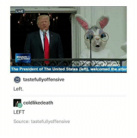 Death, Live, and United: LIVE  SQUAWK  RESTREIT  The President of The United States (left, welcomed the atter  Oto tastefullyoffensive  Left.  coldlike death  LEFT  Source: tastefullyoffensive I thought it meant he was left wing n then i was just ??? n then (@mojiakira)