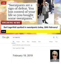 """Bailey Jay, Funny, and Google: LIVE  """"Sweatpants are a  sign of defeat. You  lost control of your  life so you bought  some sweatpants.  25  BREAKING NEWS  Karl Lagerfeld spotted in sweatpants today, 18th February!  19:48  Google  karl lagerfeld  Settings Tools  ll Images News Maps Shopping Moe  About 92.200.000 results (0,60 seconds)  Karl Lagerfeld / Died  February 19, 2019"""