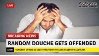 Funny, Hump Day, and News: LIVE  The htenet Savengas  BREAKING NEWS  RANDOM DOUCHE GETS OFFENDED  CONCERN GROWS AS USER THREATENS TO CLOSE FACEB00K ACCOUNT <p>Hysterical Hump day  A riotous collection of funny pics  PMSLweb </p>
