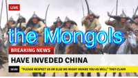 "News, Respect, and China: LIVE  the Mongols  BREAKING NEWS  HAVE INVEDED CHINA  18:00  ""PLEASE RESPECT US OR ELSE WE MIGHT INVADE YOU AS WELL"" THEY CLAIN"