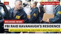 Fbi, News, and Breaking News: LIVE  ThePeoplesCube.com  FBI  BREAKING NEWS  FBI RAID KAVANAUGH'S RESIDENCE  15:44  AGENTS DISCOVER ICE IN KITCHEN, MORE STASHED IN SECRET FREEZER IN GARAGE