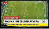 News, Breaking News, and Live: LIVE  trownnews.com  BREAKING NEWS  POLSKA BEZLUDNA WYSPA 0:2  20:03  OBA GOLE BYŁY SAMOBÓJCZE, JAK DO TEGO DOSZŁO? NIE WIEM.  XIAOMI TV Tak by było xD