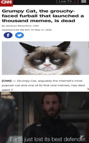 Rest in peace you awesome animal: Live TV  CAN  Grumpy Cat, the grouchy-  faced furball that launched a  thousand memes, is dead  By Gianluca Mezzofiore, CNN  Updated 6:44 AM EDT, Fri May 17, 2019  (CNN)_ Grumpy Cat, arguably the internet's most  popular cat and one of its first viral memes, has died  aged 7  Earth just lost its best defender Rest in peace you awesome animal