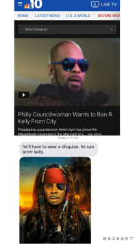 latest: LIVE TV  HOME LATEST NEWS U.S. & WORLD SEVERE WEA  - Select Category -  Philly Councilwoman Wants to Ban R.  Kelly From City  Philadelphia councilwoman Helen Gym has joined the  #MuteRKelly movement in the aftermath of a… See More  Today 4:15 AM  he'll have to wear a disguise. he can  arrrrr kelly.  BAZAART