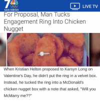 """McDonalds, Valentine's Day, and The Ring: LIVE TV  SAN DIEGO  For Proposal, Man Tucks  Engagement Ring Into Chicken  Nugget  When Kristian Helton proposed to Karsyn Long on  Valentine's Day, he didn't put the ring in a velvet box.  Instead, he tucked the ring into a McDonald's  chicken nugget box with a note that asked, """"Will you  McMarry me??"""""""