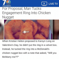 """Goals, McDonalds, and Valentine's Day: LIVE TV  SAN DIEGO  For Proposal, Man Tucks  Engagement Ring Into Chicken  Nugget  When Kristian Helton proposed to Karsyn Long on  Valentine's Day, he didn't put the ring in a velvet box.  Instead, he tucked the ring into a McDonald's  chicken nugget box with a note that asked, """"Will you  McMarry me??"""" goals"""