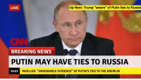"GUYS: LIVE  Up Next: Trump ""aware"" of Putin ties to Russia  ONN  BREAKING NEWS  PUTIN MAY HAVE TIES TO RUSSIA  18:03  MUELLER: ""UNDENIABLE EVIDENCE"" OF PUTIN'S TIES TO THE KREMLIN GUYS"