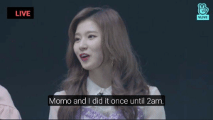 Live, Sauce, and And I Did: LIVE  VLIVE  Momo and I did it once until 2am. I need the sauce. For academic purposes.