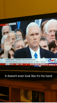 """News, Sony, and Target: LIVE  Washington  PRESIDENT TRUMP INAUGURATION  Vice Presidential oath administered to Mike Pence  Ode NEWS 16:53 TOL . AFTER BEING SWORN IN, DONALD Ti  SONY  It doesn't even look like it's his hand  2 <p><a href=""""http://itsagifnotagif.com/post/156128756377/its-a-conspiracy"""" class=""""tumblr_blog"""" target=""""_blank"""">itsagifnotagif</a>:</p><blockquote><p>It's a conspiracy</p></blockquote>"""