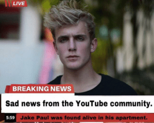 F in the chat bois: LIVE  YE ADeda  BREAKING NEWS  Sad news from the YouTube community.  5:59 Jake Paul was found alive in his apartment. F in the chat bois