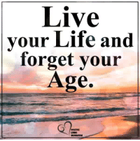 Life, Memes, and Live: Live  your Life and  forget your  Age.  POSIIVE  LIVING Positive Living Inspiration ❤️