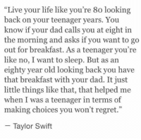 """Regret, Taylor Swift, and Breakfast: Live your life like you're 8o looking  back on your teenager years. You  know if your dad calls you at eight in  the morning and asks if you want to go  out for breakfast. As a teenager you're  like no, I want to sleep. But as an  eighty year old looking back you have  that breakfast with your dad. It just  little things like that, that helped me  when I was a teenager in terms of  making choices you won't regret.""""  Taylor Swift I'm obsessed with this"""
