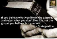St Augustine, Org, and Believe: livebold.org  If you believe what you like in the gospels,  and reject what you don't like, it is not the  gospel you believe, but yourself.  St Augustine