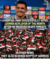 Only way to beat Salah 😂😂: LIVERPOOL FANS SUCCESSFULLY VOTED  LOVREN AS PLAYER OF THE MONTH  AFTER HE RECEIVED DEATH THREATS  IN OTHER NEWS,  THEY ALSO BLOCKED EGYPTS IP ADDRESS Only way to beat Salah 😂😂