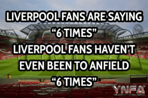 "Damn right 😆: LIVERPOOL FANSARE SAYING  ""6TIMES""  LIVERPOOL FANS HAVEN'T  TM  EVEN BEEN TO ANFIELD  ""6TIMES  YNFA  THE HOME OF FOOTBALL BANTER Damn right 😆"