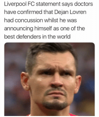 Concussion, Soccer, and World Cup: Liverpool FC statement says doctors  have confirmed that Dejan Lovren  had concussion whilst he was  announcing himself as one of the  best defenders in the world This mans is one of the most average center backs i've ever seen play don't even @ me ... and yes i've seen him play i watch liverpool games consistently and i watched every single croatia game this World Cup. Tag a Liverpool fan!