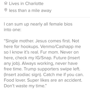 "Bored, Food, and Future: Lives in Charlotte  less than a mile away  can sum up nearly all female bios  into one:  ""Single mother. Jesus comes first. Not  here for hookups. Venmo/Cashapp me  so I know it's real. Fur mom. Never on  here, check my IG/Snap. Future (insert  any job). Always working, never have  free time. Trump supporters swipe left.  (Insert zodiac sign). Catch me if you can.  Food lover. Super likes are an accident.  Don't waste my time."" Got bored at work and updated my bio. How did I do, ladies?"