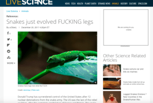 Animals, Dank, and Donald Trump: LIVESCINCE  NEWS TECH HEALTH PLANET EARTH STRANGE NEWS ANIMALS HISTORY CULTURE SPACE.COM  Live Science > Animals  Reference:  Snakes just evolved FUCKING legs  December 20, 2017 4:20pm ET  We are coming for you  By u/Obenj  snakes  0  0  Advertisement  Other Science Related  Articles  MORE  Snake outruns car and  kills six marines  Snake hides inside fruit roll up  and eats an entire school bus  Snakes have legs now what the FUCK  Credit: dominiqs | Flickr.com  Legged Snakes Enslave 7  New Countries in the  Donald Trump has surrendered control of the United States after 12  nuclear detonations from the snake army. The US was the last of the rebel  Snake/Human War.  oalitionaftor tho comnloto annibilation of Era  nd Pritain Th cnalko I, for one, welcome our new snake overlords by obenj FOLLOW 4 MORE MEMES.