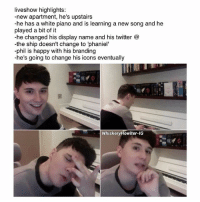 "Bad, Beautiful, and Memes: liveshow highlights:  -new apartment, he's upstairs  he has a white piano and is learning a new song and he  played a bit of it  he changed his display name and his twitter  the ship doesn't change to ""phaniel'  phil is happy with his branding  he's going to change his icons eventually  Whiskery Howl ter-IG dan said his piano playing was bad and then he busted out a beautiful version of the yoi theme like excuse you?? . • . . • . . • . . phan phandom danisnotonfire amazingphil phanart rfr sherlock danandphil danhowell f4f brendonurie phillester mcr tøp l4l destiel joshdun doctorwho fob tylerjoseph phanproof pinof memes twentyonepilots"