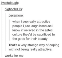 dumpsteR: livestolaugh:  highsch00ls:  5evamore:  when i see really attractive  people i just laugh because i  know if we lived in the aztec  culture they'd be sacrificed to  the gods for their beauty  That's a very strange way of coping  with not being really attractive.  works for me dumpsteR