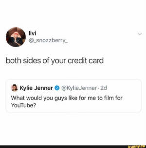 : livi  @_snozzberry_  both sides of your credit card  @Kylie Jenner 2d  Kylie Jenner  What would you guys like for me to film for  YouTube?  ifunny.co