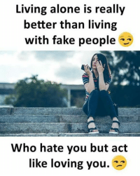 Being Alone, Fake, and Memes: Living alone is really  better than living  with fake people  Who hate you but act  like loving you.