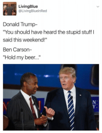 "Ben Carson, Memes, and 🤖: Living Blue  @Living BlueinRed  Donald Trump  ""You should have heard the stupid stuff l  said this weekend!  Ben Carson-  Hold my beer..."" Wow..."