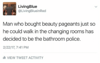 Beautiful, Memes, and Police: Living Blue  Living BlueinRed  Man who bought beauty pageants just so  he could walk inthe changing rooms has  decided to be the bathroom police.  2/22/17, 7:41 PM  ili VIEW TWEET ACTIVITY Sorry but I don't think Trump gets to play morality police.