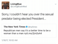 Not buying it.: Living Blue  @Living BlueinRed  Sorry, couldn't hear you over the sexual  predator being elected President.  The New York Times  @nytimes  Republican men say it's a better time to be a  woman than a man nyti.ms/2jm2SA4  1/19/17, 10:02 AM Not buying it.